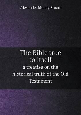 The Bible True to Itself a Treatise on the Historical Truth of the Old Testament