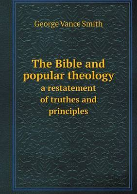 The Bible and Popular Theology a Restatement of Truthes and Principles