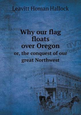 Why Our Flag Floats Over Oregon Or, the Conquest of Our Great Northwest