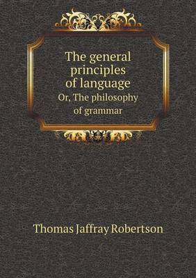 The General Principles of Language Or, the Philosophy of Grammar
