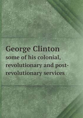 George Clinton Some of His Colonial, Revolutionary and Post-Revolutionary Services