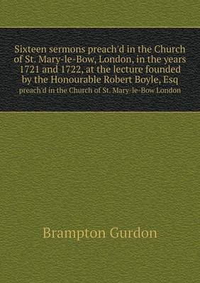 Sixteen Sermons Preach'd in the Church of St. Mary-Le-Bow, London, in the Years 1721 and 1722, at the Lecture Founded by the Honourable Robert Boyle, Esq Preach'd in the Church of St. Mary-Le-Bow London