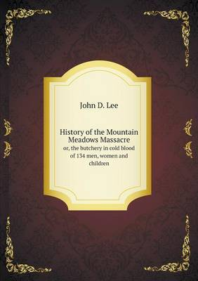 History of the Mountain Meadows Massacre Or, the Butchery in Cold Blood of 134 Men, Women and Children