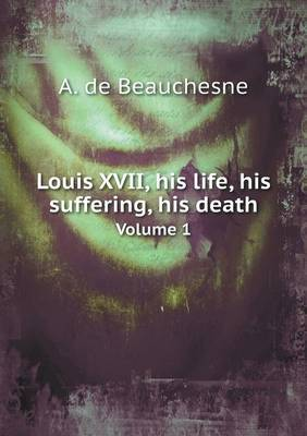 Louis XVII, His Life, His Suffering, His Death Volume 1