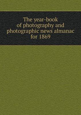 The Year-Book of Photography and Photographic News Almanac for 1869