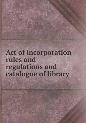 Act of Incorporation Rules and Regulations and Catalogue of Library