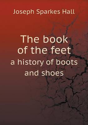 The Book of the Feet a History of Boots and Shoes