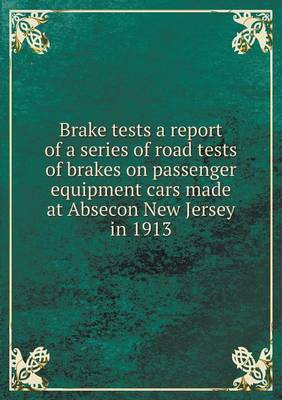 Brake Tests a Report of a Series of Road Tests of Brakes on Passenger Equipment Cars Made at Absecon New Jersey in 1913