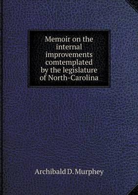 Memoir on the Internal Improvements Comtemplated by the Legislature of North-Carolina