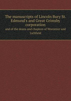 The Manuscripts of Lincoln Bury St. Edmund's and Great Grimsby Corporation and of the Deans and Chapters of Worcester and Lichfield