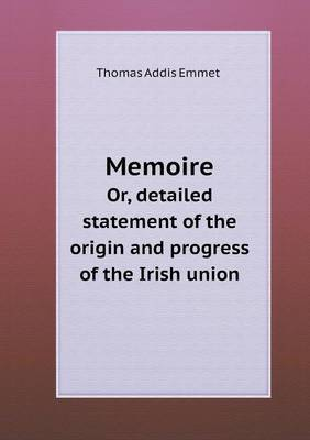 Memoire Or, Detailed Statement of the Origin and Progress of the Irish Union