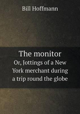 The Monitor Or, Jottings of a New York Merchant During a Trip Round the Globe