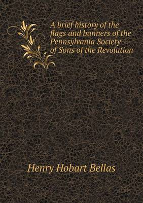 A Brief History of the Flags and Banners of the Pennsylvania Society of Sons of the Revolution