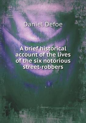 A Brief Historical Account of the Lives of the Six Notorious Street-Robbers