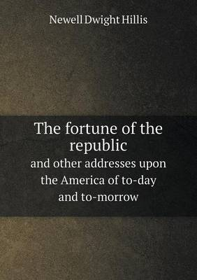 The Fortune of the Republic and Other Addresses Upon the America of To-Day and To-Morrow
