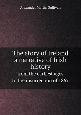 The Story of Ireland a Narrative of Irish History from the Earliest Ages to the Insurrection of 1867