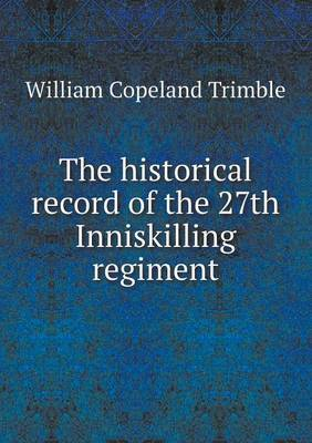 The Historical Record of the 27th Inniskilling Regiment