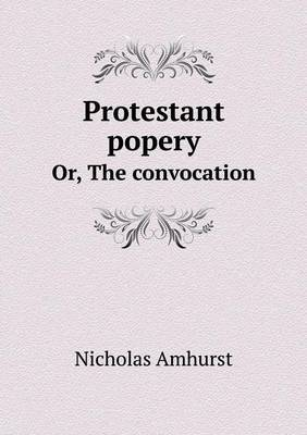 Protestant Popery Or, the Convocation