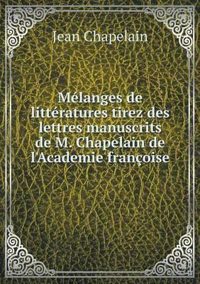 Melanges de Litteratures Tirez Des Lettres Manuscrits de M. Chapelain de L'Academie Francoise
