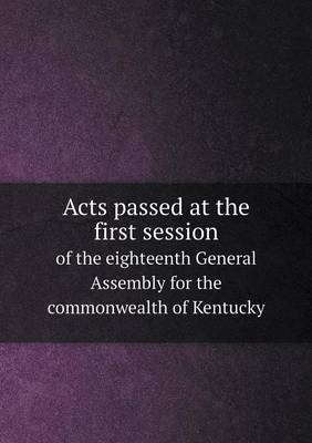 Acts Passed at the First Session of the Eighteenth General Assembly for the Commonwealth of Kentucky