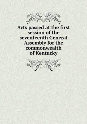 Acts Passed at the First Session of the Seventeenth General Assembly for the Commonwealth of Kentucky