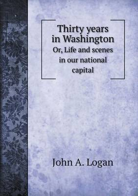 Thirty Years in Washington Or, Life and Scenes in Our National Capital