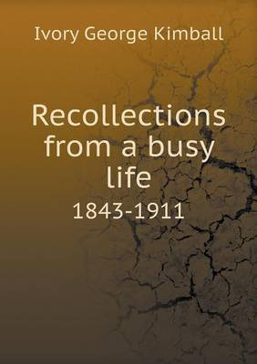 Recollections from a Busy Life 1843-1911