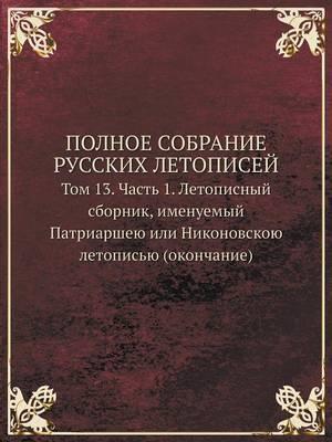 Polnoe Sobranie Russkih Letopisej Tom 13. Chast 1. Letopisnyj Sbornik, Imenuemyj Patriarsheyu Ili Nikonovskoyu Letopisyu (Okonchanie)