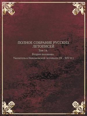 Polnoe Sobranie Russkih Letopisej Tom 14. Vtoraya Polovina. Ukazatel K Nikonovskoj Letopisi (IX - XIV Tt.)