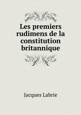 Les Premiers Rudimens de La Constitution Britannique