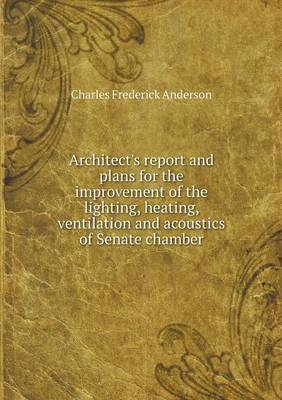 Architect's Report and Plans for the Improvement of the Lighting, Heating, Ventilation and Acoustics of Senate Chamber