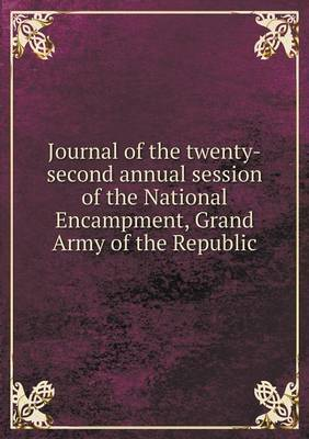 Journal of the Twenty-Second Annual Session of the National Encampment, Grand Army of the Republic