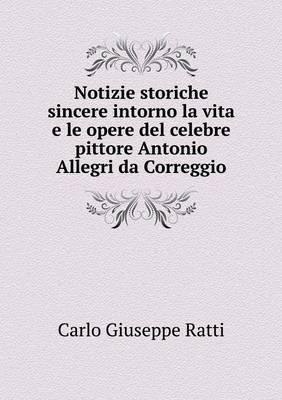 Notizie Storiche Sincere Intorno La Vita E Le Opere del Celebre Pittore Antonio Allegri Da Correggio