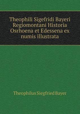 Theophili Sigefridi Bayeri Regiomontani Historia Osrhoena Et Edessena Ex Numis Illustrata