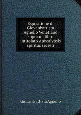 Espositione Di Giovanbattista Agnello Venetiano Sopra Un Libro Intitolato Apocalypsis Spiritus Secreti