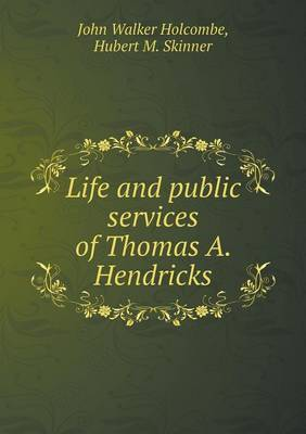 Life and Public Services of Thomas A. Hendricks