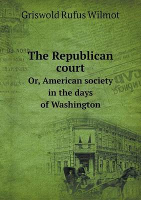The Republican Court Or, American Society in the Days of Washington