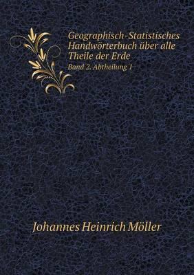 Geographisch-Statistisches Handworterbuch Uber Alle Theile Der Erde Band 2. Abtheilung 1
