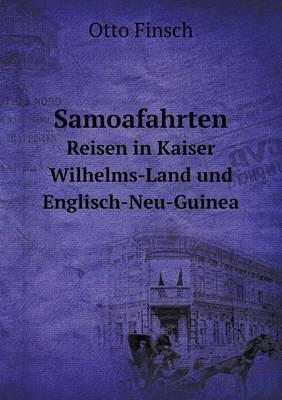 Samoafahrten Reisen in Kaiser Wilhelms-Land Und Englisch-Neu-Guinea