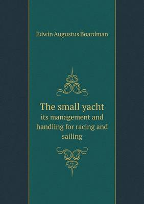The Small Yacht Its Management and Handling for Racing and Sailing