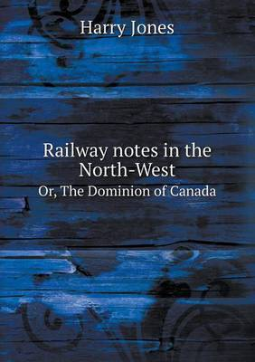 Railway Notes in the North-West Or, the Dominion of Canada