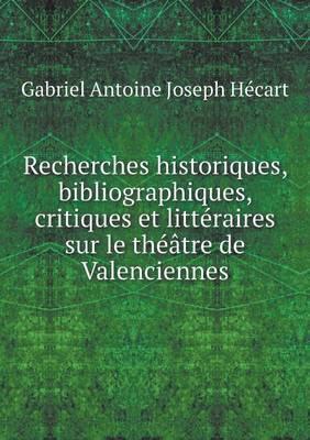 Recherches Historiques, Bibliographiques, Critiques Et Litteraires Sur Le Theatre de Valenciennes