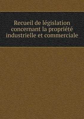 Recueil de Legislation Concernant La Propriete Industrielle Et Commerciale
