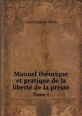Manuel Theorique Et Pratique de La Liberte de La Presse Tome 1