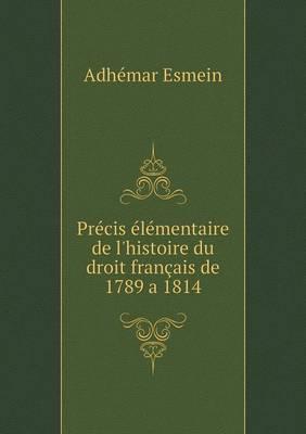 Precis Elementaire de L'Histoire Du Droit Francais de 1789 a 1814