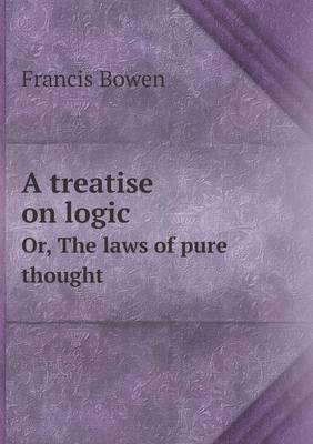 A Treatise on Logic Or, the Laws of Pure Thought