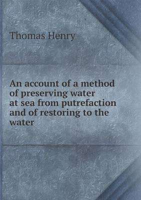 An Account of a Method of Preserving Water at Sea from Putrefaction and of Restoring to the Water