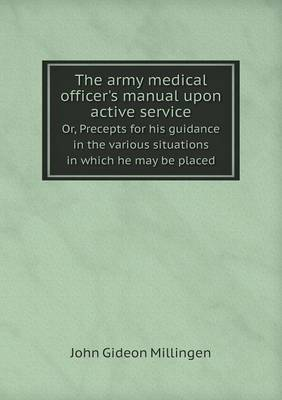 The Army Medical Officer's Manual Upon Active Service Or, Precepts for His Guidance in the Various Situations in Which He May Be Placed