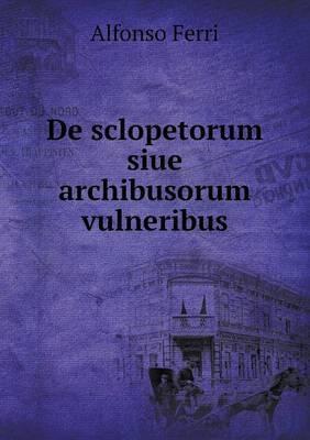 de Sclopetorum Siue Archibusorum Vulneribus