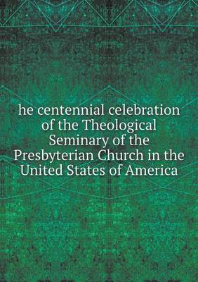 He Centennial Celebration of the Theological Seminary of the Presbyterian Church in the United States of America